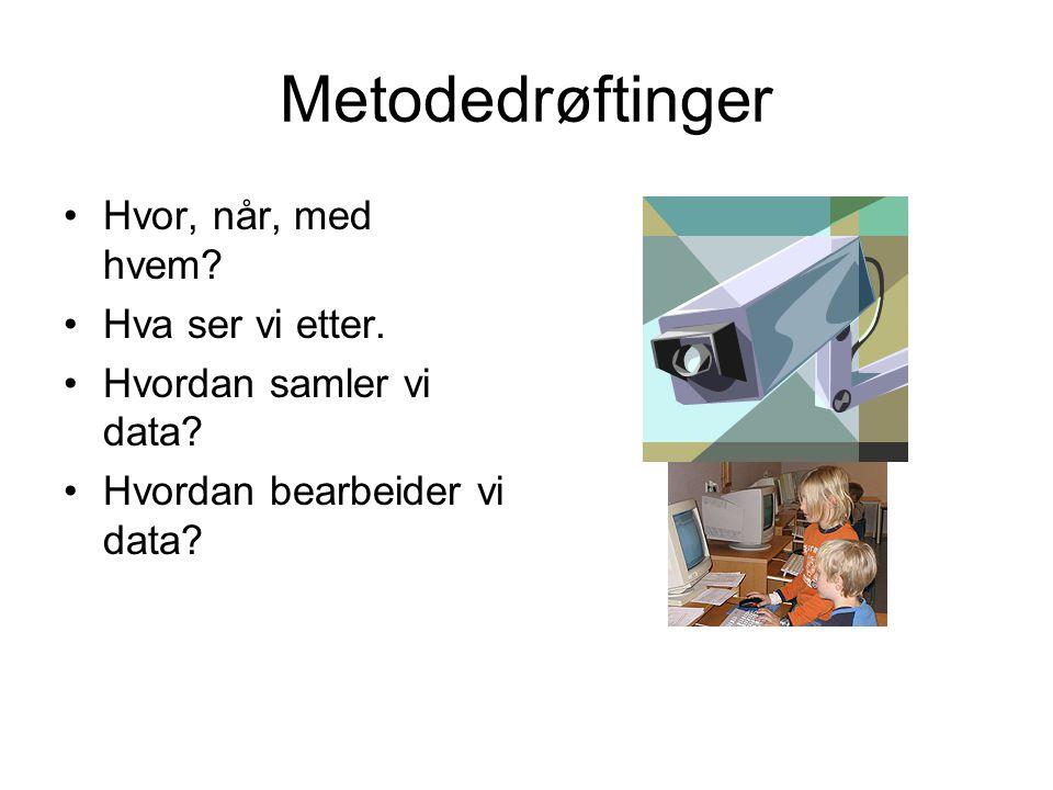 Metodedrøftinger •Hvor, når, med hvem? •Hva ser vi etter. •Hvordan samler vi data? •Hvordan bearbeider vi data?
