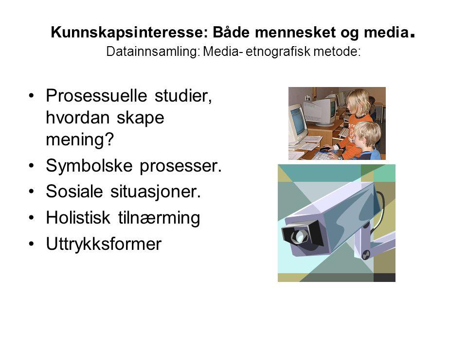 Kunnskapsinteresse: Både mennesket og media. Datainnsamling: Media- etnografisk metode: •Prosessuelle studier, hvordan skape mening? •Symbolske proses