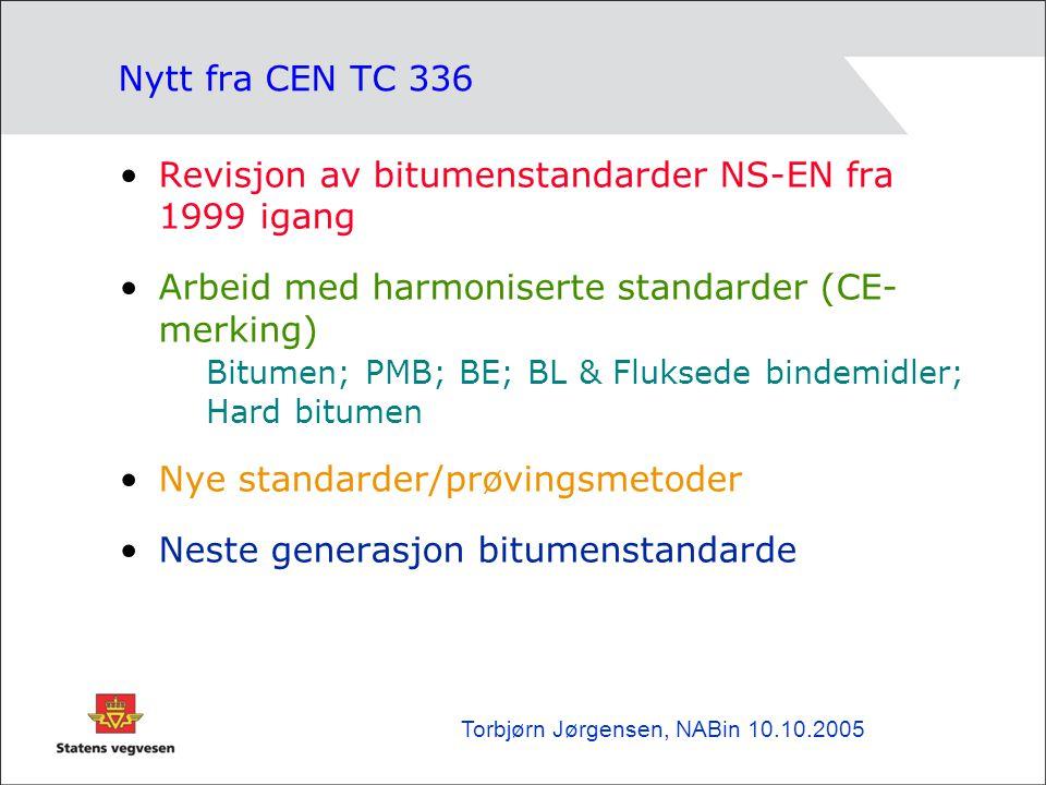 Nytt fra CEN TC 336 •Revisjon av bitumenstandarder NS-EN fra 1999 igang •Arbeid med harmoniserte standarder (CE- merking) Bitumen; PMB; BE; BL & Fluksede bindemidler; Hard bitumen •Nye standarder/prøvingsmetoder •Neste generasjon bitumenstandarde Torbjørn Jørgensen, NABin 10.10.2005