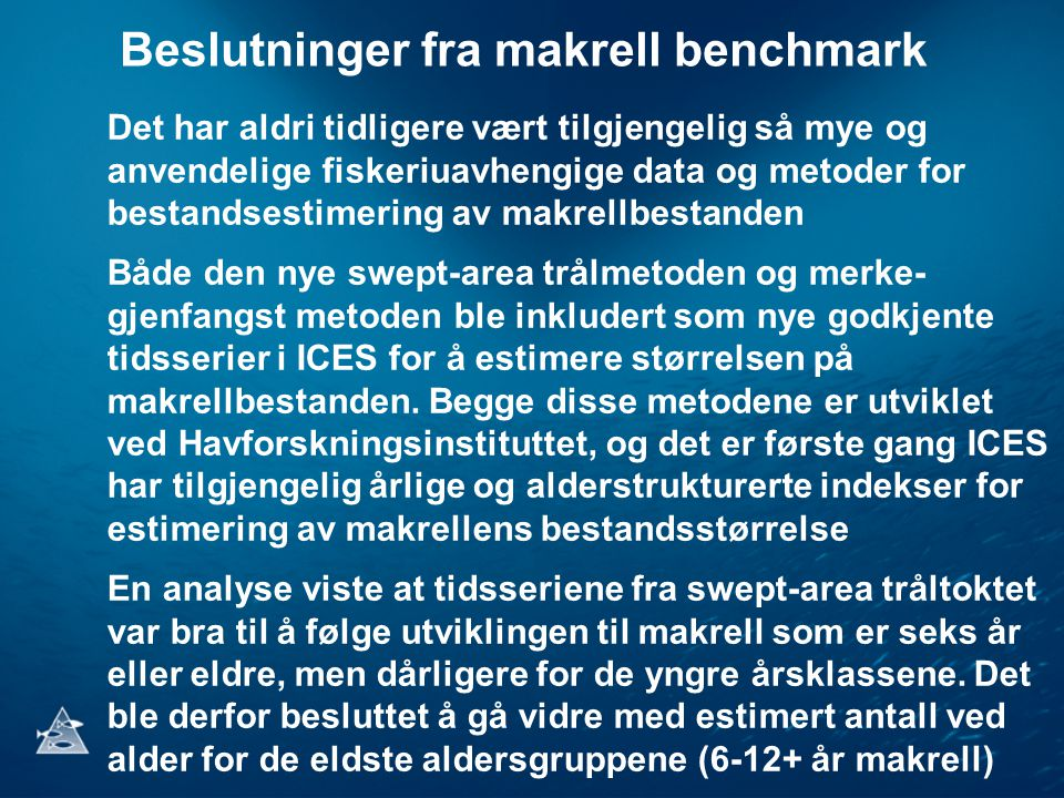 Beslutninger fra makrell benchmark Det har aldri tidligere vært tilgjengelig så mye og anvendelige fiskeriuavhengige data og metoder for bestandsestimering av makrellbestanden Både den nye swept-area trålmetoden og merke- gjenfangst metoden ble inkludert som nye godkjente tidsserier i ICES for å estimere størrelsen på makrellbestanden.