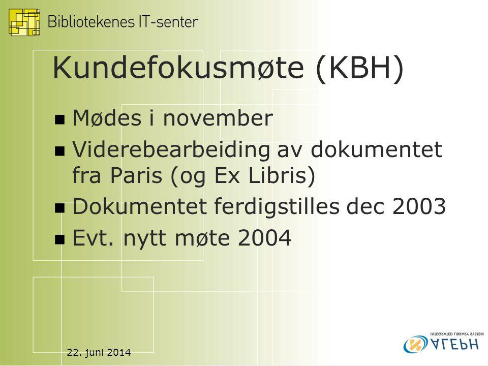22. juni 2014 Kundefokusmøte (KBH)  Mødes i november  Viderebearbeiding av dokumentet fra Paris (og Ex Libris)  Dokumentet ferdigstilles dec 2003 