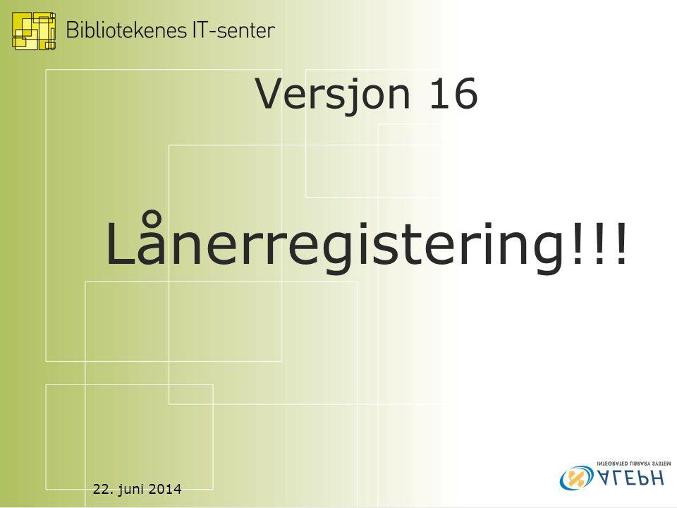22. juni 2014 Versjon 16 Lånerregistering!!!