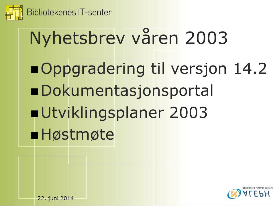 22. juni 2014 Nyhetsbrev våren 2003  Oppgradering til versjon 14.2  Dokumentasjonsportal  Utviklingsplaner 2003  Høstmøte