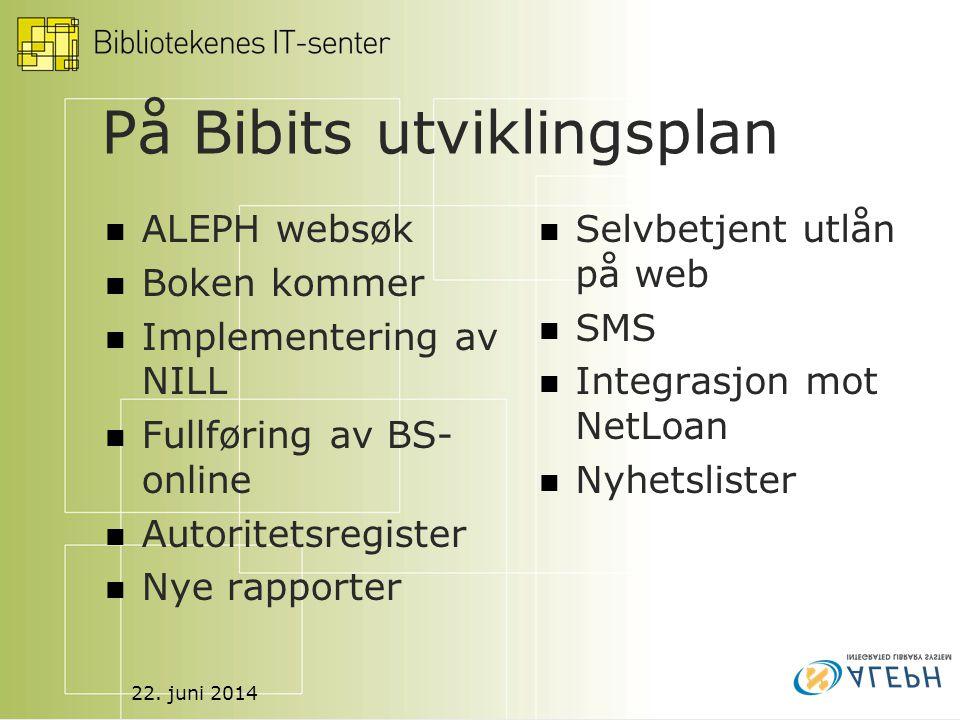 22. juni 2014 På Bibits utviklingsplan  ALEPH websøk  Boken kommer  Implementering av NILL  Fullføring av BS- online  Autoritetsregister  Nye ra