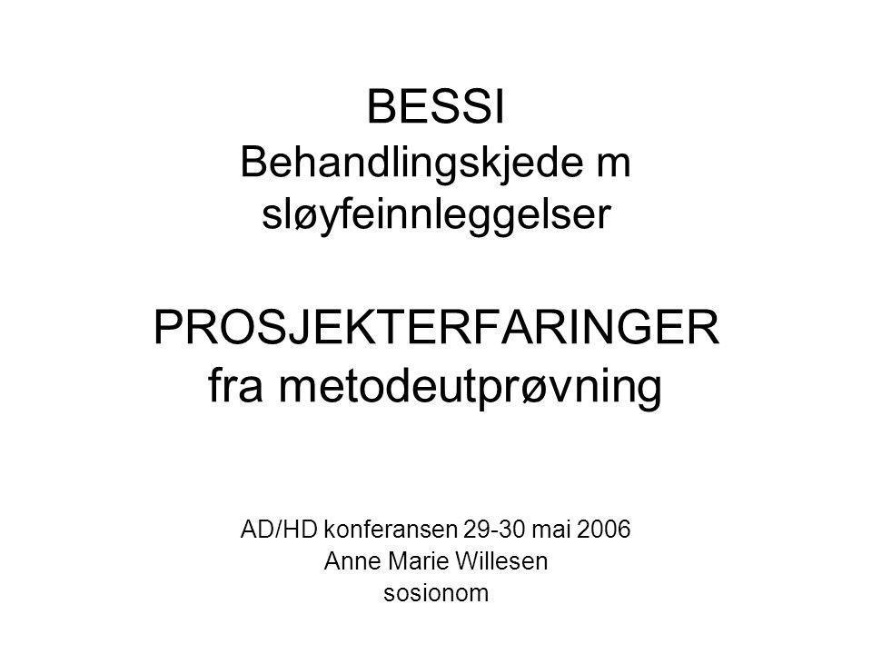 BESSI Behandlingskjede m sløyfeinnleggelser PROSJEKTERFARINGER fra metodeutprøvning AD/HD konferansen 29-30 mai 2006 Anne Marie Willesen sosionom