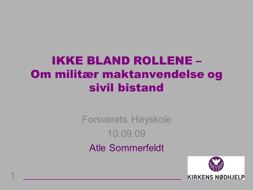 IKKE BLAND ROLLENE – Om militær maktanvendelse og sivil bistand Forsvarets Høyskole 10.09.09 Atle Sommerfeldt 1.