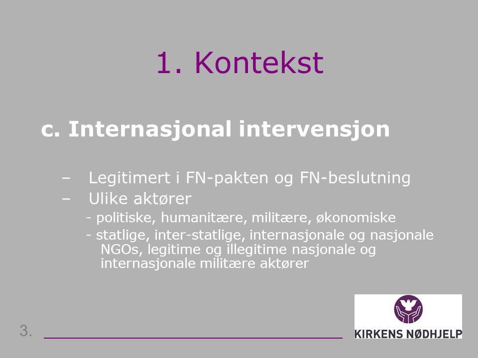 1. Kontekst c. Internasjonal intervensjon – Legitimert i FN-pakten og FN-beslutning –Ulike aktører - politiske, humanitære, militære, økonomiske - sta