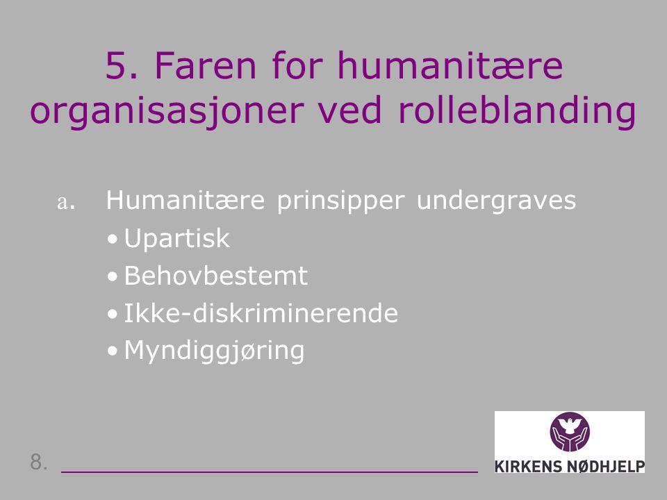 5. Faren for humanitære organisasjoner ved rolleblanding a. Humanitære prinsipper undergraves •Upartisk •Behovbestemt •Ikke-diskriminerende •Myndiggjø