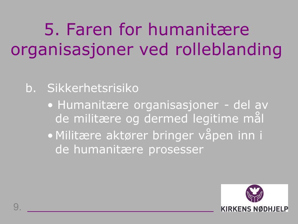 5. Faren for humanitære organisasjoner ved rolleblanding b. Sikkerhetsrisiko • Humanitære organisasjoner - del av de militære og dermed legitime mål •
