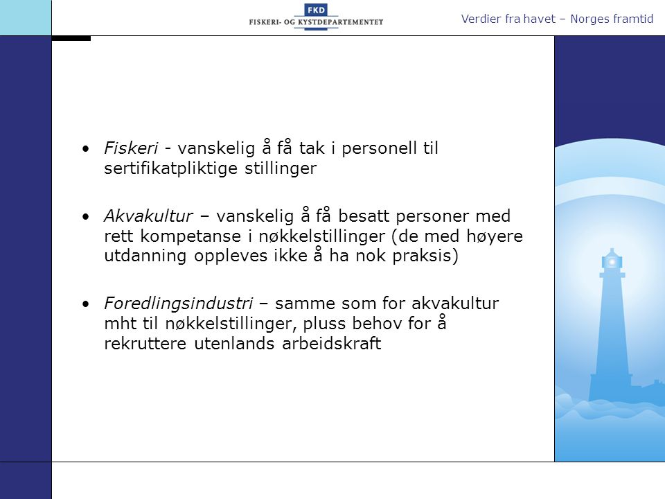 Verdier fra havet – Norges framtid Bakgrunn for arbeidet i FKD •Nedleggelse av FINKO 2002 •Rapporten Fra ungdom til fisker, fra fisker til fartøyeier utarbeidet av arbeidsgruppe nedsatt av FKD – vært på høring •Rapport utarbeidet av næringsorganisasjonene Opplæring, rekruttering og kompetanseutvikling i fiskeri- og havbruksnæringen