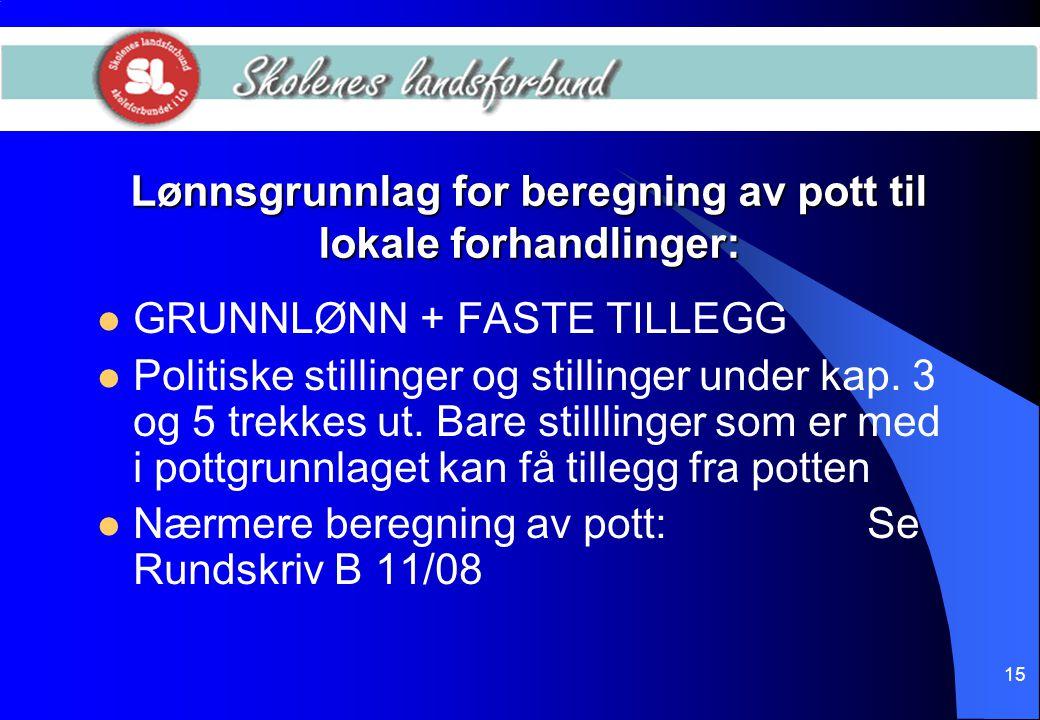 15 Lønnsgrunnlag for beregning av pott til lokale forhandlinger:  GRUNNLØNN + FASTE TILLEGG  Politiske stillinger og stillinger under kap. 3 og 5 tr