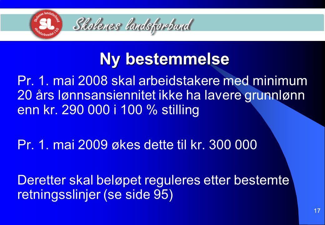 17 Ny bestemmelse Pr. 1. mai 2008 skal arbeidstakere med minimum 20 års lønnsansiennitet ikke ha lavere grunnlønn enn kr. 290 000 i 100 % stilling Pr.