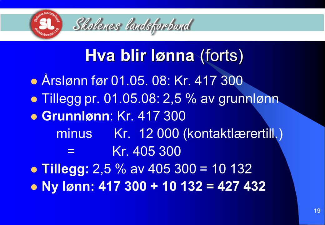 19 Hva blir lønna (forts)  Årslønn før 01.05. 08: Kr. 417 300  Tillegg pr. 01.05.08: 2,5 % av grunnlønn  Grunnlønn: Kr. 417 300 minus Kr. 12 000 (k