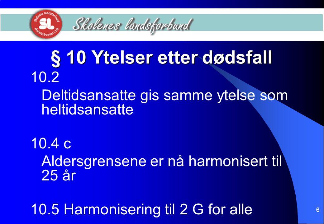6 § 10 Ytelser etter dødsfall 10.2 Deltidsansatte gis samme ytelse som heltidsansatte 10.4 c Aldersgrensene er nå harmonisert til 25 år 10.5 Harmonise