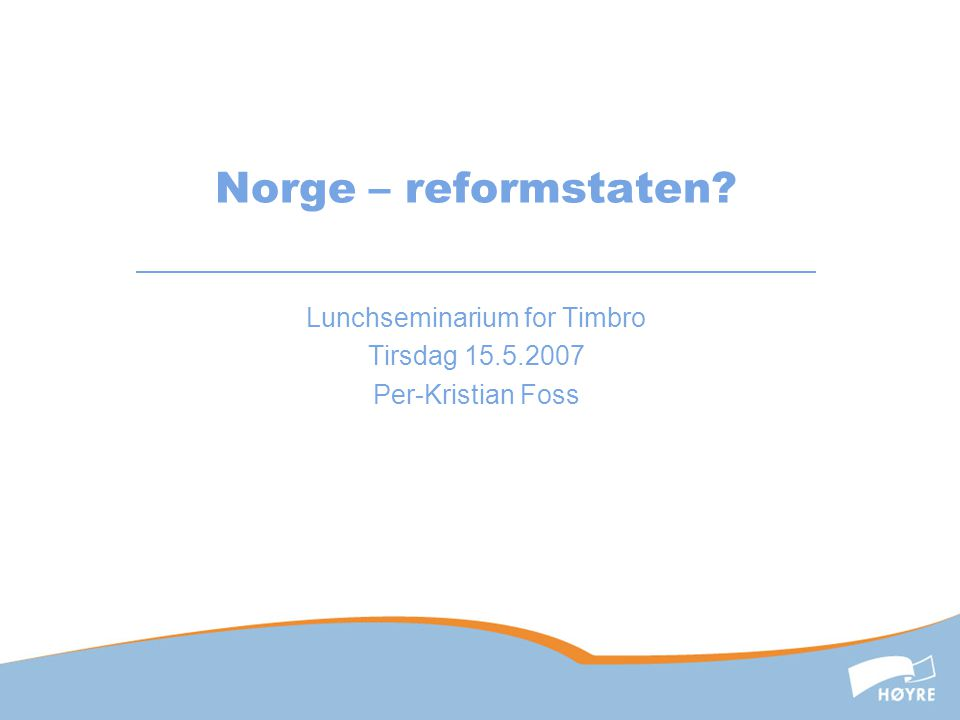 Norge – reformstaten Lunchseminarium for Timbro Tirsdag 15.5.2007 Per-Kristian Foss