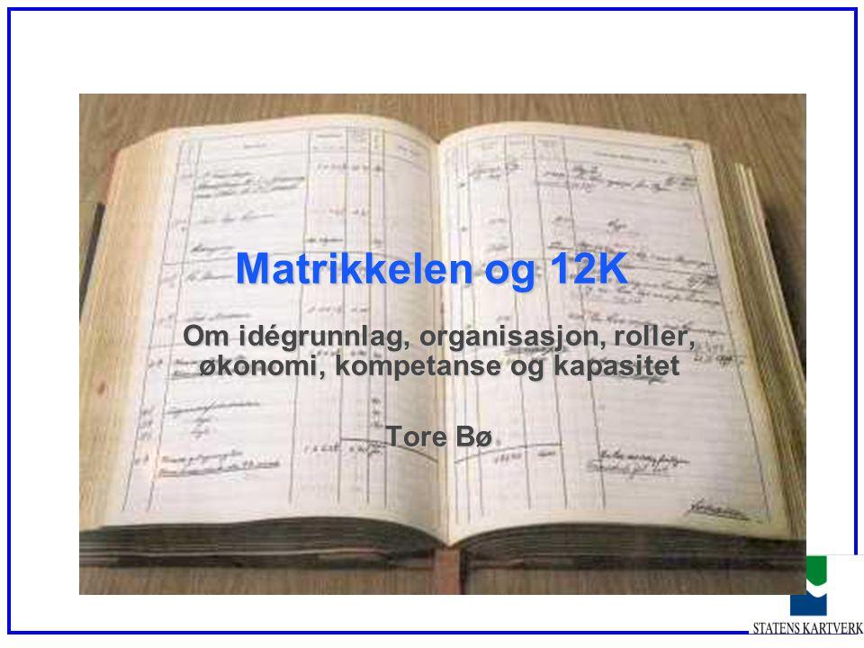 Matrikkelen og 12K Om idégrunnlag, organisasjon, roller, økonomi, kompetanse og kapasitet Tore Bø