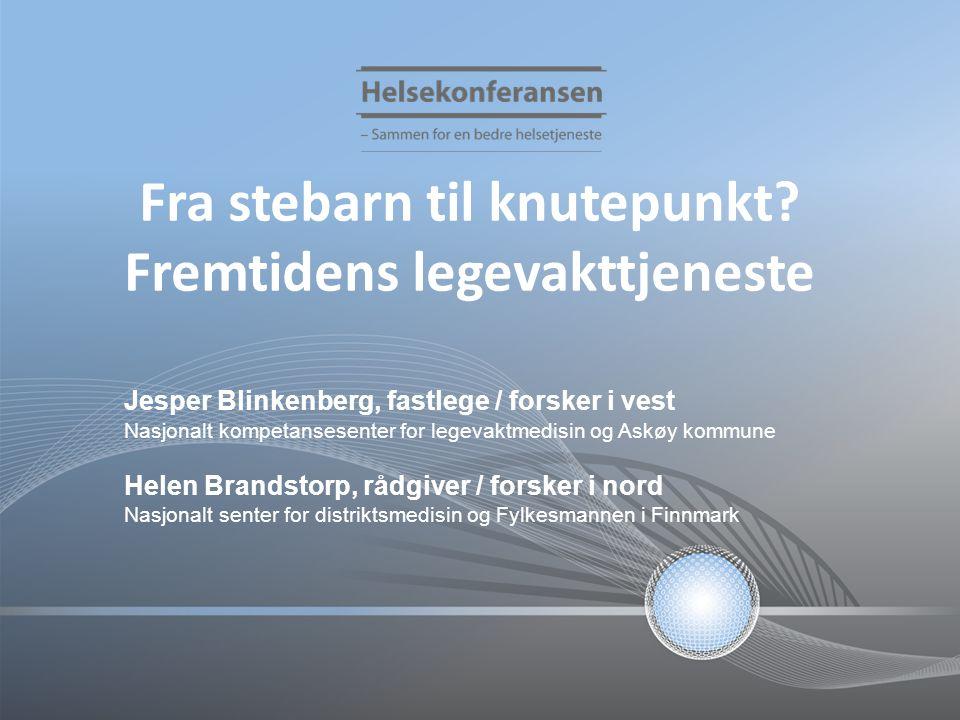 Fra stebarn til knutepunkt? Fremtidens legevakttjeneste Jesper Blinkenberg, fastlege / forsker i vest Nasjonalt kompetansesenter for legevaktmedisin o