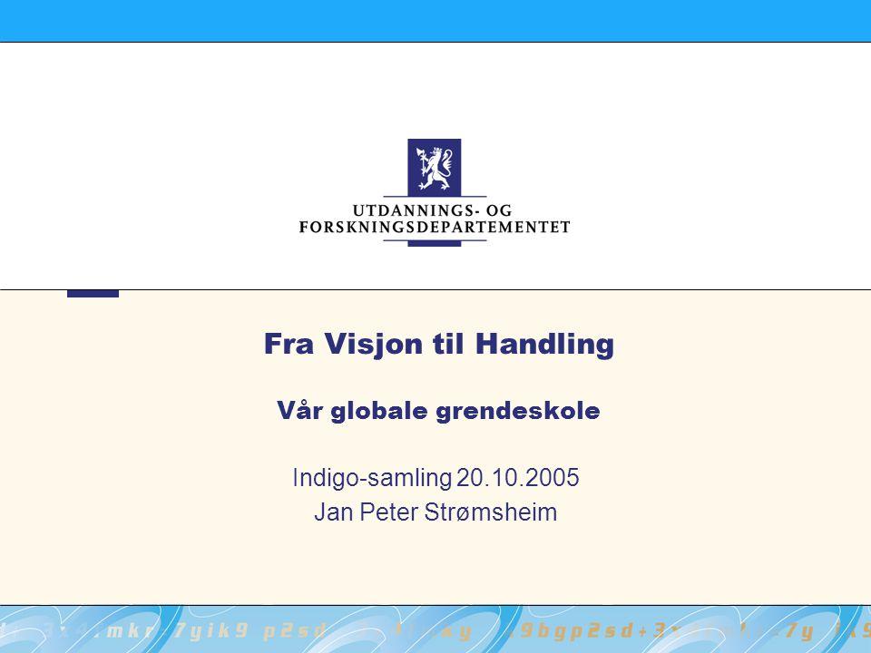 Fra Visjon til Handling Vår globale grendeskole Indigo-samling 20.10.2005 Jan Peter Strømsheim