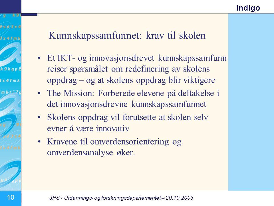 10 JPS - Utdannings- og forskningsdepartementet – 20.10.2005 Indigo Kunnskapssamfunnet: krav til skolen •Et IKT- og innovasjonsdrevet kunnskapssamfunn