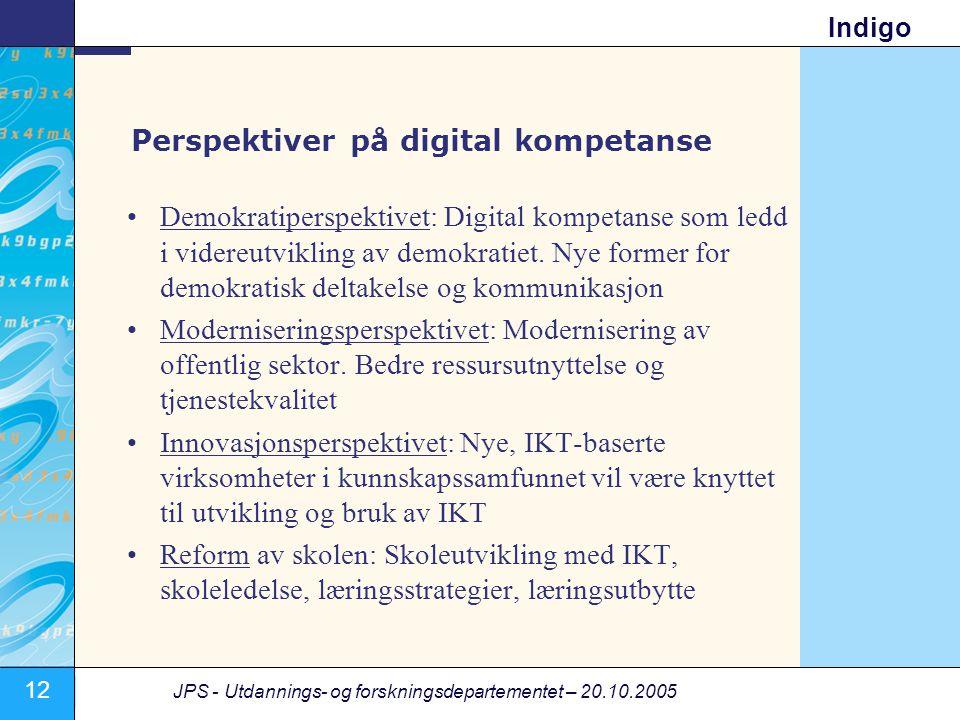 12 JPS - Utdannings- og forskningsdepartementet – 20.10.2005 Indigo Perspektiver på digital kompetanse •Demokratiperspektivet: Digital kompetanse som ledd i videreutvikling av demokratiet.