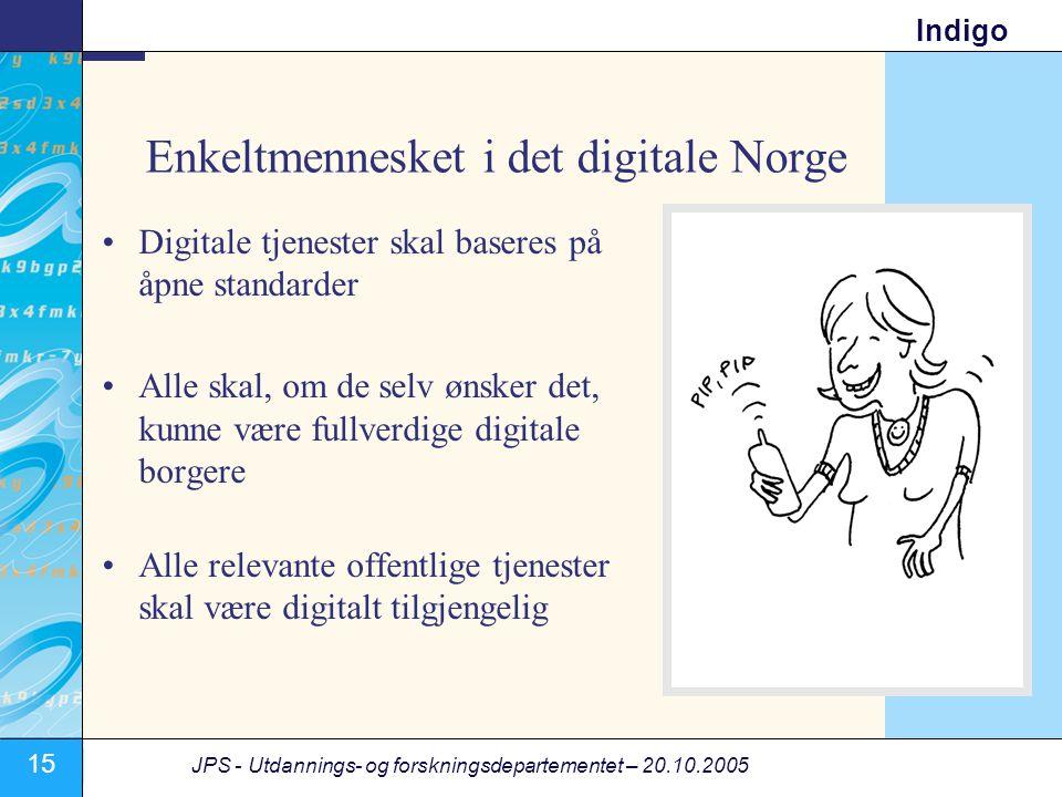 15 JPS - Utdannings- og forskningsdepartementet – 20.10.2005 Indigo Enkeltmennesket i det digitale Norge •Digitale tjenester skal baseres på åpne standarder •Alle skal, om de selv ønsker det, kunne være fullverdige digitale borgere •Alle relevante offentlige tjenester skal være digitalt tilgjengelig