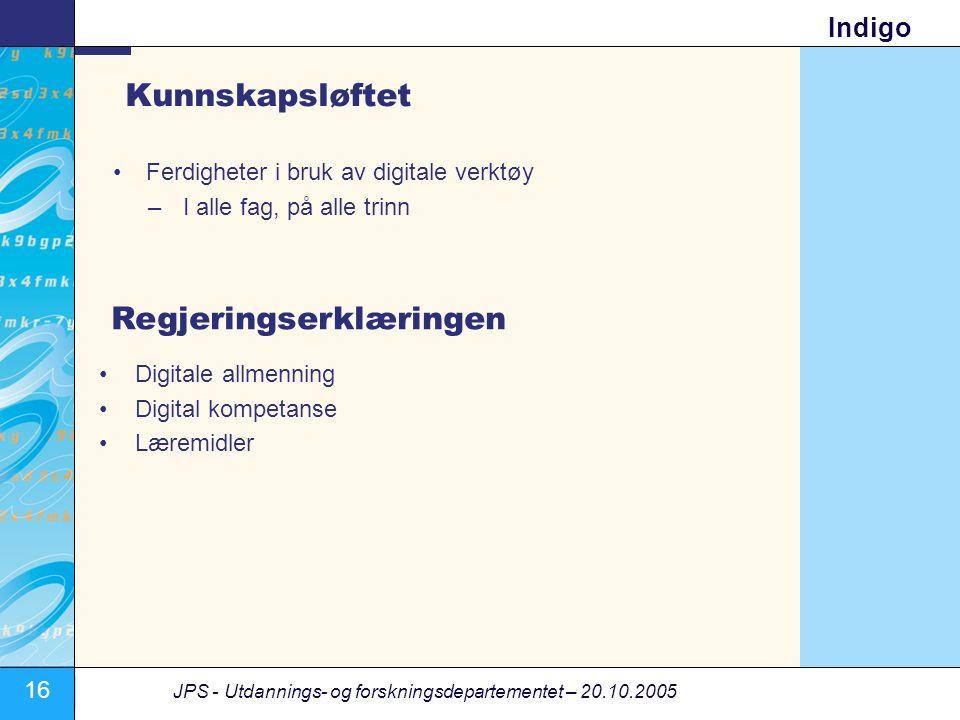 16 JPS - Utdannings- og forskningsdepartementet – 20.10.2005 Indigo Kunnskapsløftet •Ferdigheter i bruk av digitale verktøy –I alle fag, på alle trinn •Digitale allmenning •Digital kompetanse •Læremidler Regjeringserklæringen