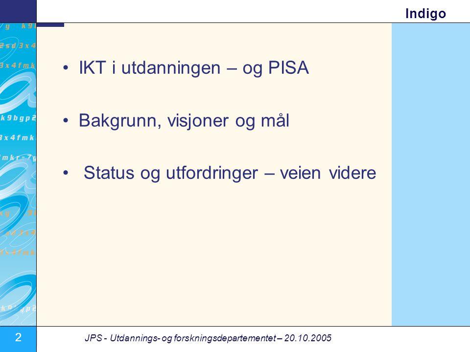 2 JPS - Utdannings- og forskningsdepartementet – 20.10.2005 Indigo •IKT i utdanningen – og PISA •Bakgrunn, visjoner og mål • Status og utfordringer – veien videre