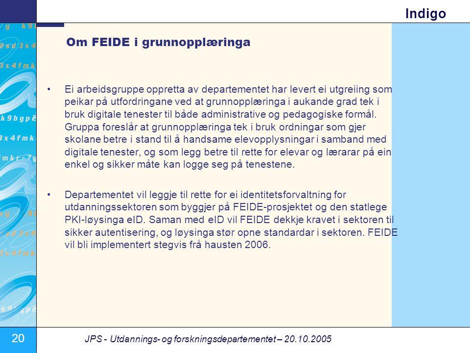 20 JPS - Utdannings- og forskningsdepartementet – 20.10.2005 Indigo Om FEIDE i grunnopplæringa •Ei arbeidsgruppe oppretta av departementet har levert