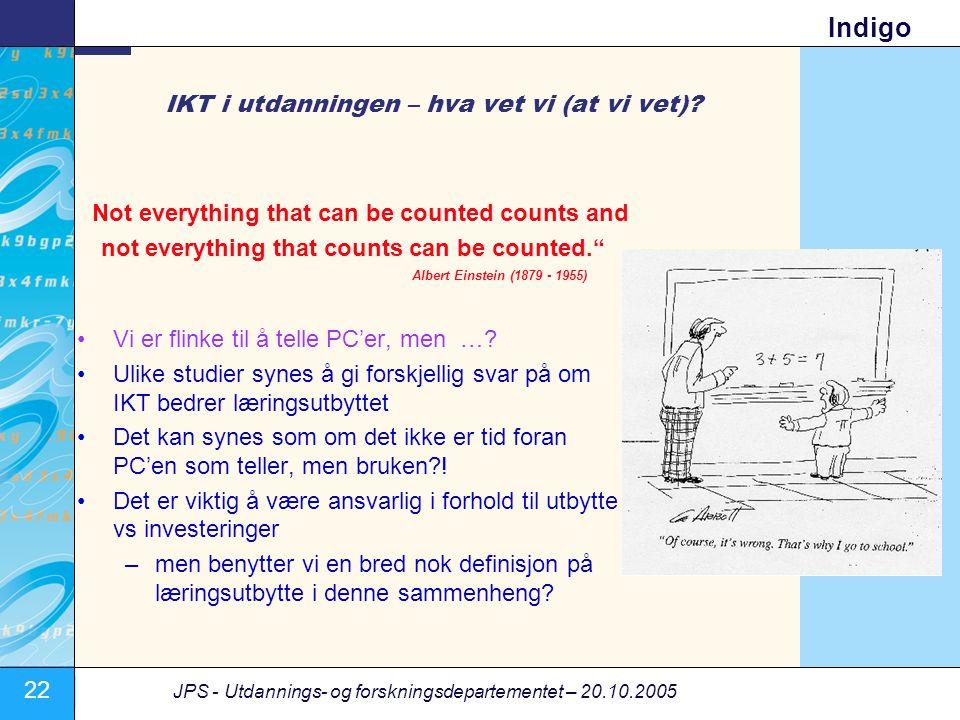 22 JPS - Utdannings- og forskningsdepartementet – 20.10.2005 Indigo IKT i utdanningen – hva vet vi (at vi vet)? Not everything that can be counted cou