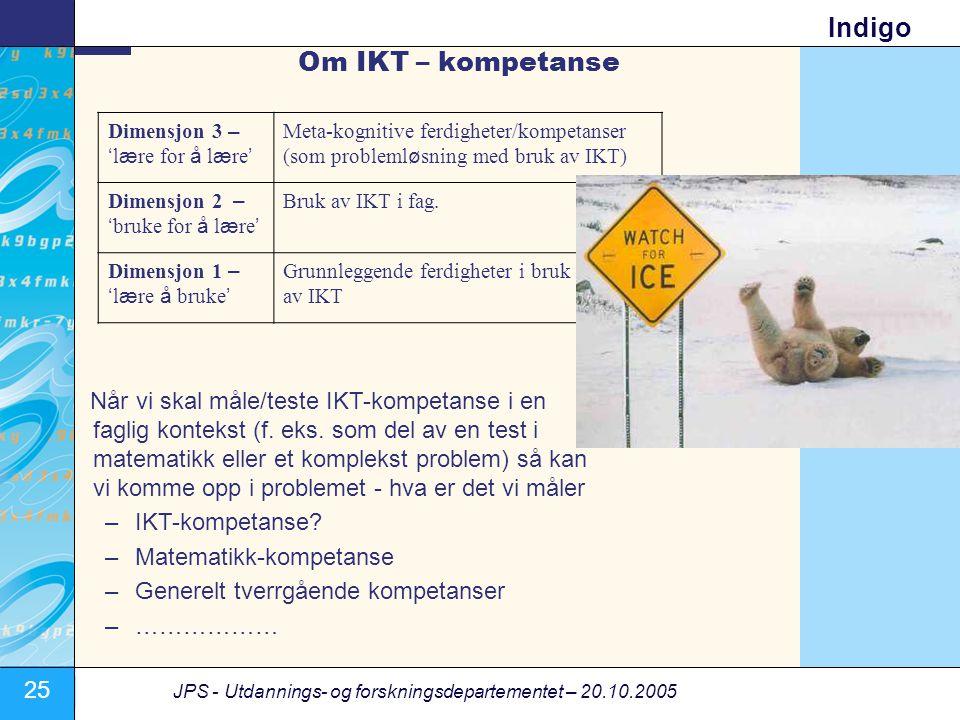 25 JPS - Utdannings- og forskningsdepartementet – 20.10.2005 Indigo Om IKT – kompetanse Dimensjon 3 – ' l æ re for å l æ re ' Meta-kognitive ferdigheter/kompetanser (som probleml ø sning med bruk av IKT) Dimensjon 2 – ' bruke for å l æ re ' Bruk av IKT i fag.