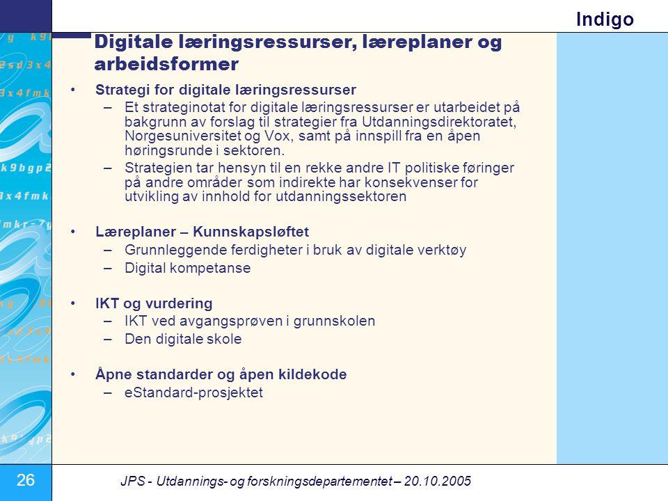 26 JPS - Utdannings- og forskningsdepartementet – 20.10.2005 Indigo Digitale læringsressurser, læreplaner og arbeidsformer •Strategi for digitale læringsressurser –Et strateginotat for digitale læringsressurser er utarbeidet på bakgrunn av forslag til strategier fra Utdanningsdirektoratet, Norgesuniversitet og Vox, samt på innspill fra en åpen høringsrunde i sektoren.