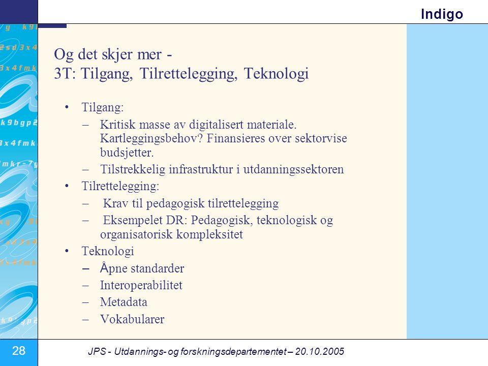 28 JPS - Utdannings- og forskningsdepartementet – 20.10.2005 Indigo Og det skjer mer - 3T: Tilgang, Tilrettelegging, Teknologi •Tilgang: –Kritisk masse av digitalisert materiale.