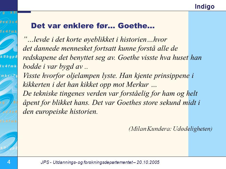 4 JPS - Utdannings- og forskningsdepartementet – 20.10.2005 Indigo Det var enklere før… Goethe… …levde i det korte øyeblikket i historien…hvor det dannede mennesket fortsatt kunne forstå alle de redskapene det benyttet seg av.