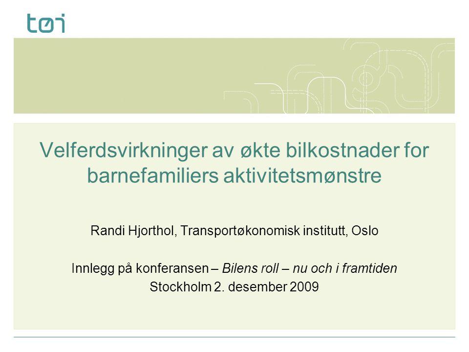 Velferdsvirkninger av økte bilkostnader for barnefamiliers aktivitetsmønstre Randi Hjorthol, Transportøkonomisk institutt, Oslo Innlegg på konferansen – Bilens roll – nu och i framtiden Stockholm 2.
