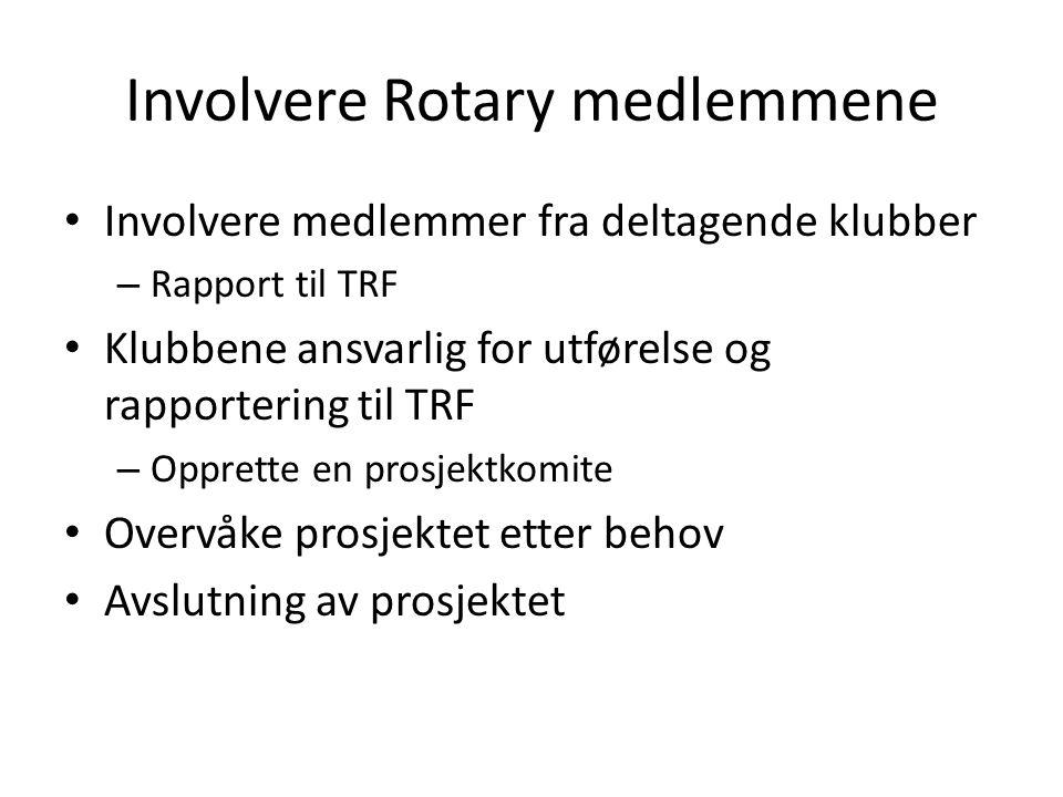 Involvere Rotary medlemmene • Involvere medlemmer fra deltagende klubber – Rapport til TRF • Klubbene ansvarlig for utførelse og rapportering til TRF – Opprette en prosjektkomite • Overvåke prosjektet etter behov • Avslutning av prosjektet