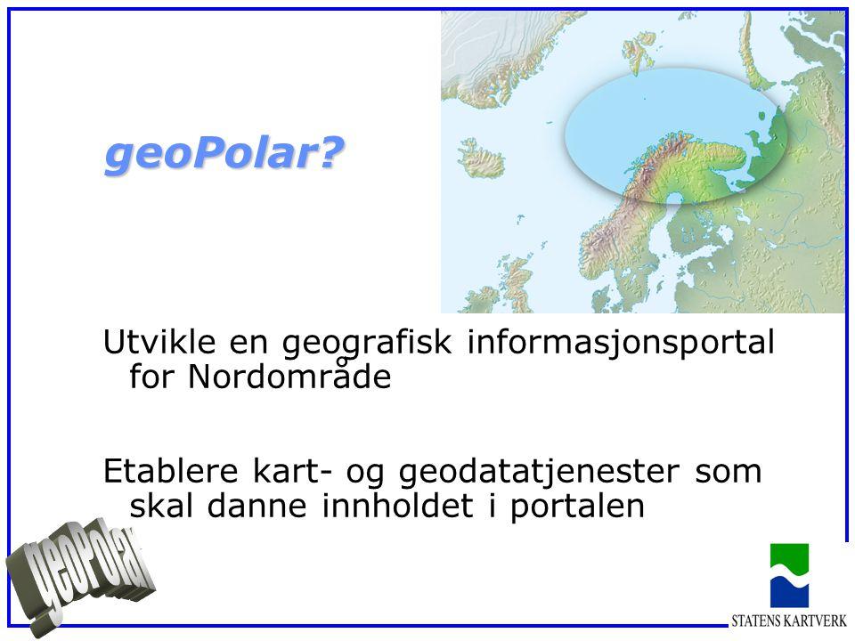 Utvikle en geografisk informasjonsportal for Nordområde Etablere kart- og geodatatjenester som skal danne innholdet i portalen geoPolar?