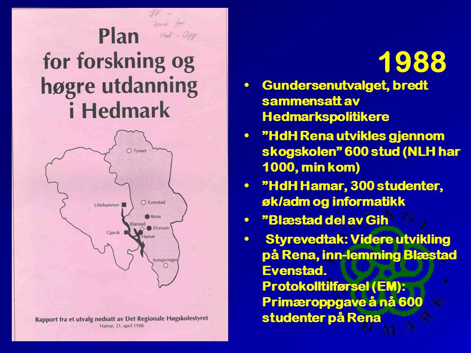 """1988 •Gundersenutvalget, bredt sammensatt av Hedmarkspolitikere •""""HdH Rena utvikles gjennom skogskolen"""" 600 stud (NLH har 1000, min kom) •""""HdH Hamar,"""