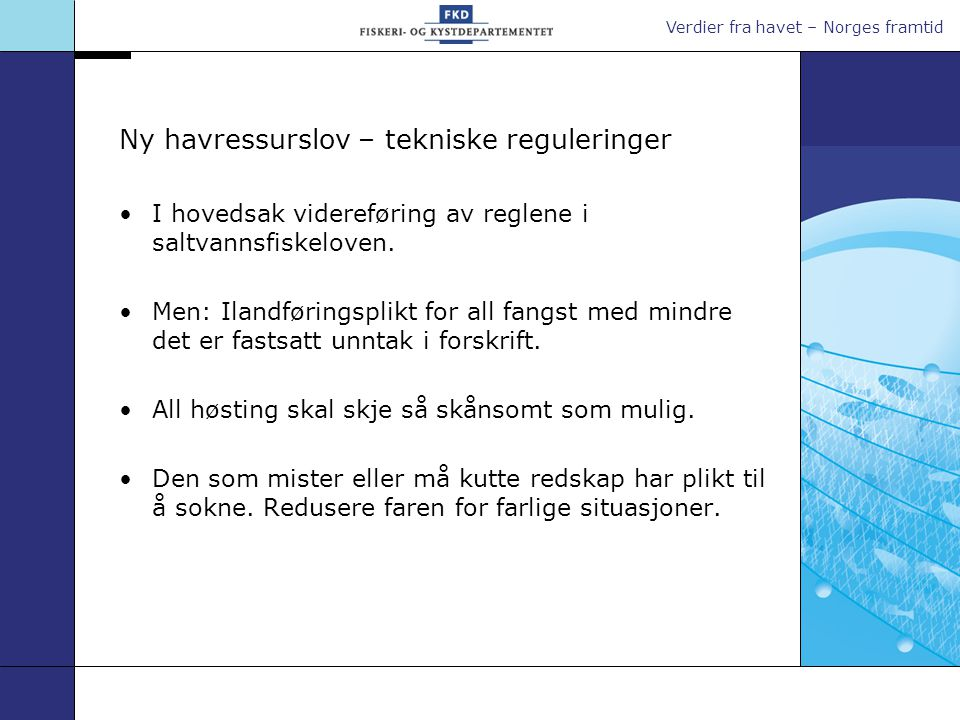 Verdier fra havet – Norges framtid Ny havressurslov – tekniske reguleringer •I hovedsak videreføring av reglene i saltvannsfiskeloven. •Men: Ilandføri