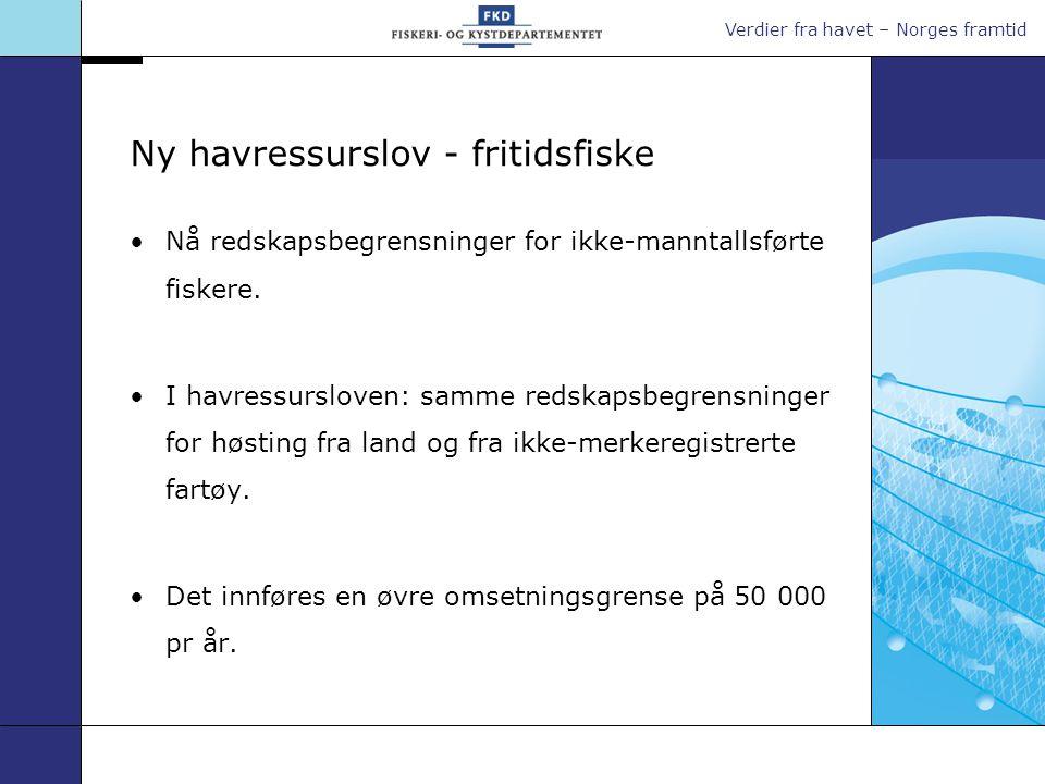 Verdier fra havet – Norges framtid Ny havressurslov - fritidsfiske •Nå redskapsbegrensninger for ikke-manntallsførte fiskere. •I havressursloven: samm