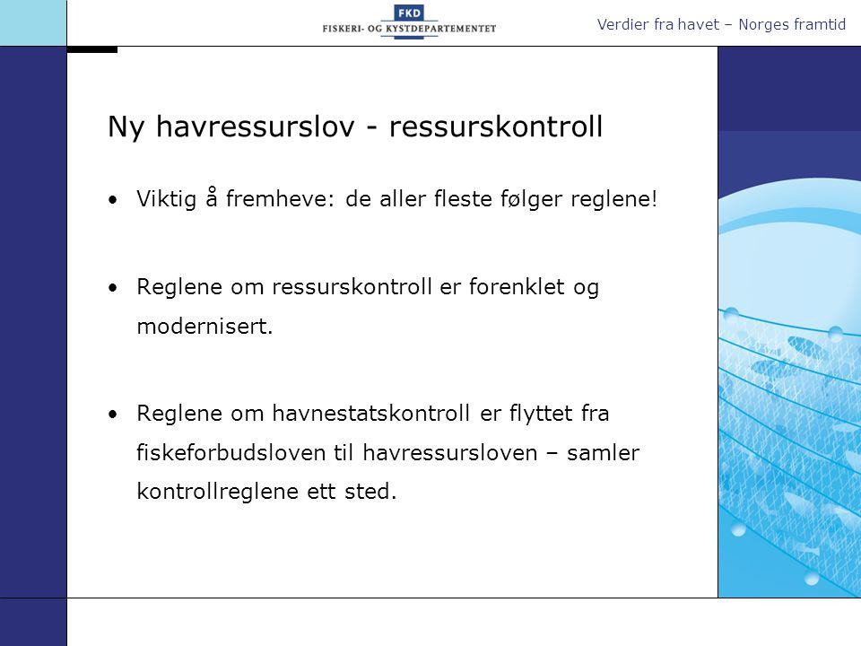 Verdier fra havet – Norges framtid Ny havressurslov - ressurskontroll •Viktig å fremheve: de aller fleste følger reglene! •Reglene om ressurskontroll