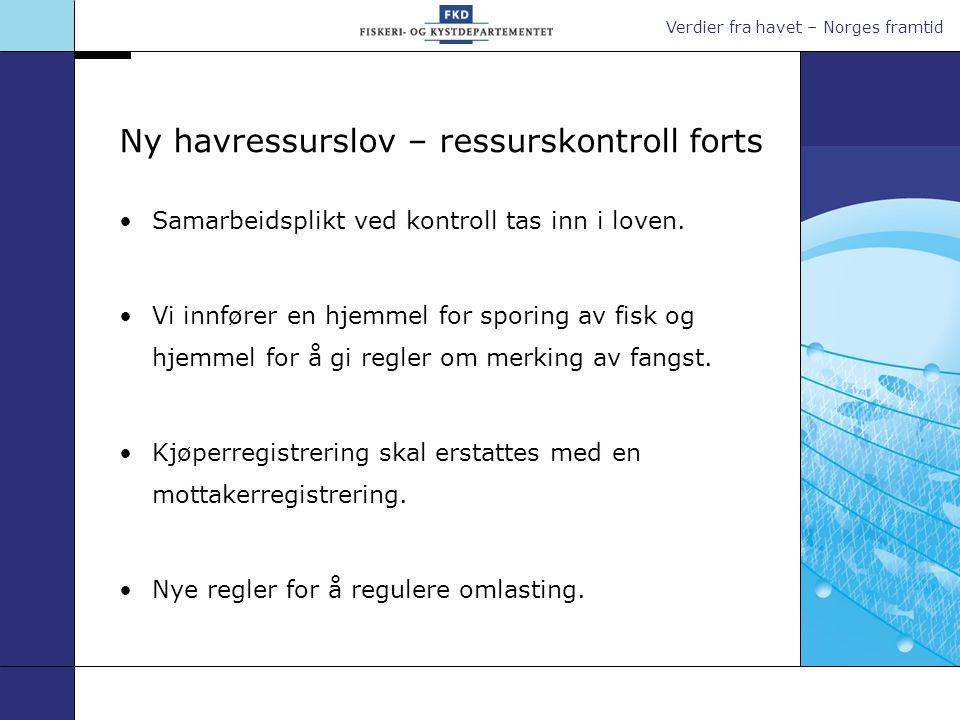 Verdier fra havet – Norges framtid Ny havressurslov – ressurskontroll forts •Samarbeidsplikt ved kontroll tas inn i loven. •Vi innfører en hjemmel for