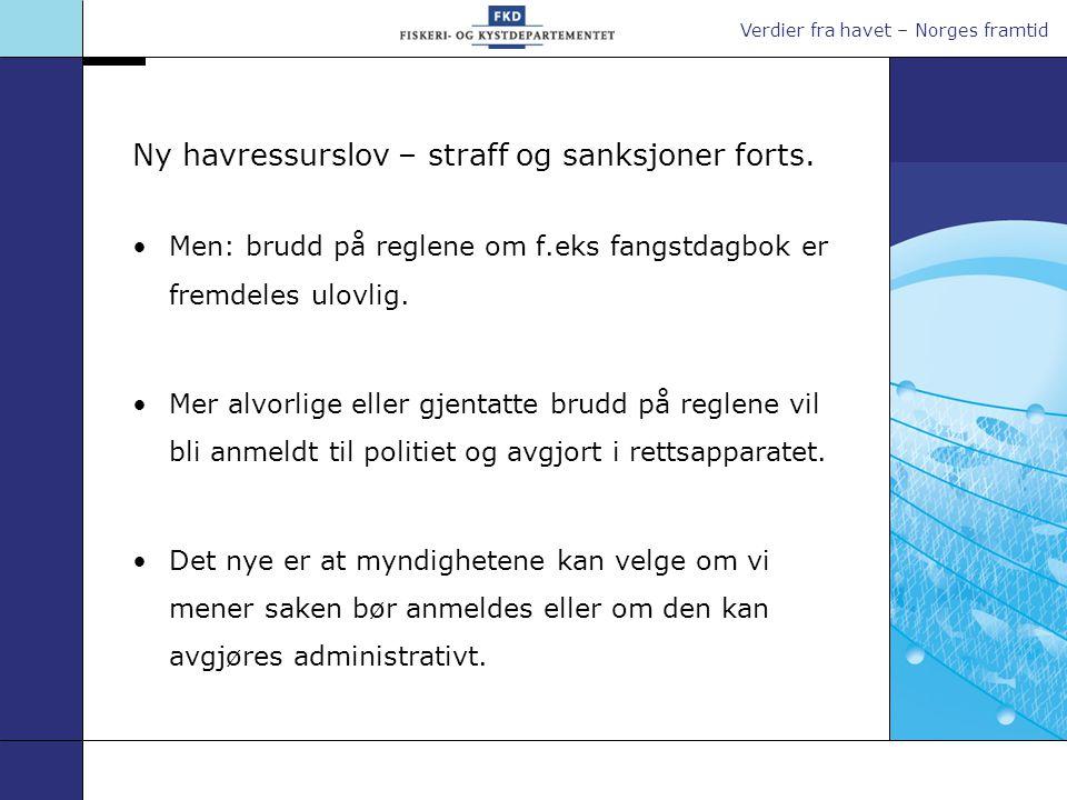 Verdier fra havet – Norges framtid Ny havressurslov – straff og sanksjoner forts. •Men: brudd på reglene om f.eks fangstdagbok er fremdeles ulovlig. •