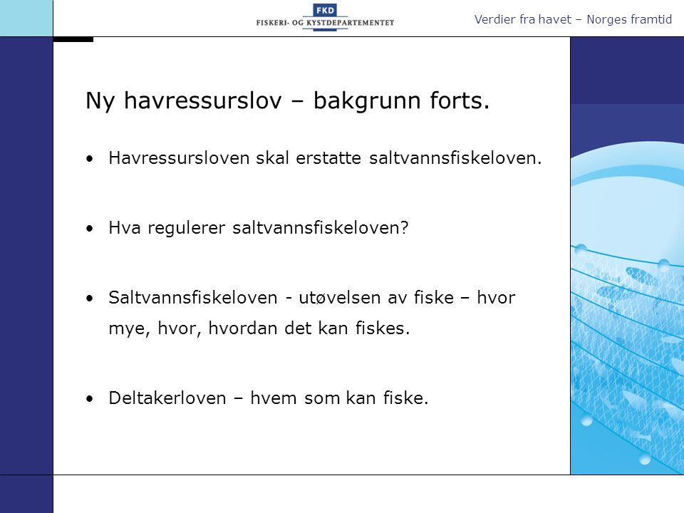 Verdier fra havet – Norges framtid Ny havressurslov – bakgrunn forts. •Havressursloven skal erstatte saltvannsfiskeloven. •Hva regulerer saltvannsfisk