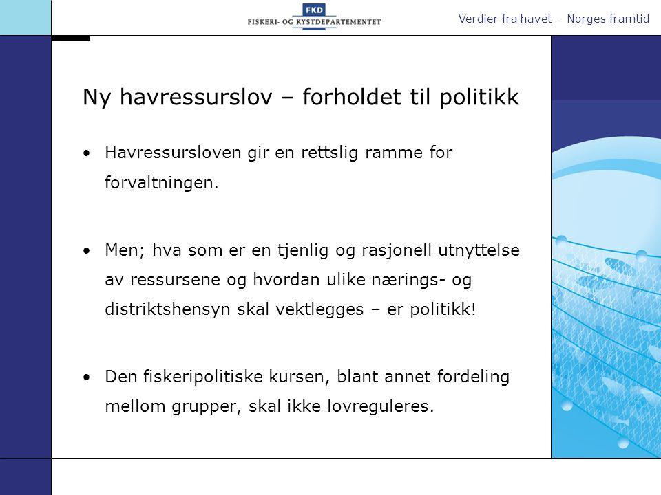 Verdier fra havet – Norges framtid Ny havressurslov – forholdet til politikk •Havressursloven gir en rettslig ramme for forvaltningen. •Men; hva som e