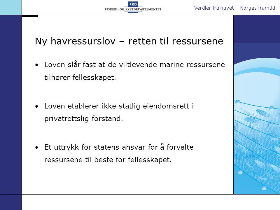 Verdier fra havet – Norges framtid Ny havressurslov – retten til ressursene •Loven slår fast at de viltlevende marine ressursene tilhører fellesskapet