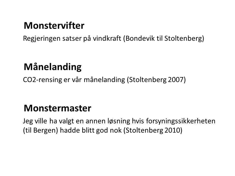 Monstervifter Regjeringen satser på vindkraft (Bondevik til Stoltenberg) Månelanding CO2-rensing er vår månelanding (Stoltenberg 2007) Monstermaster Jeg ville ha valgt en annen løsning hvis forsyningssikkerheten (til Bergen) hadde blitt god nok (Stoltenberg 2010)