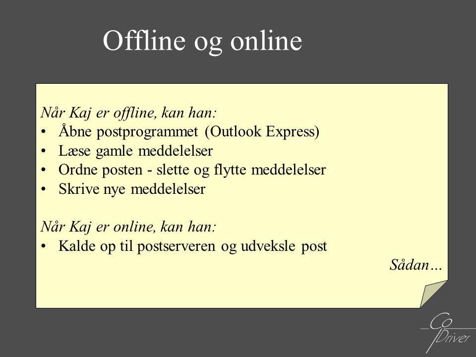 Offline og online Når Kaj er offline, kan han: •Åbne postprogrammet (Outlook Express) •Læse gamle meddelelser •Ordne posten - slette og flytte meddele
