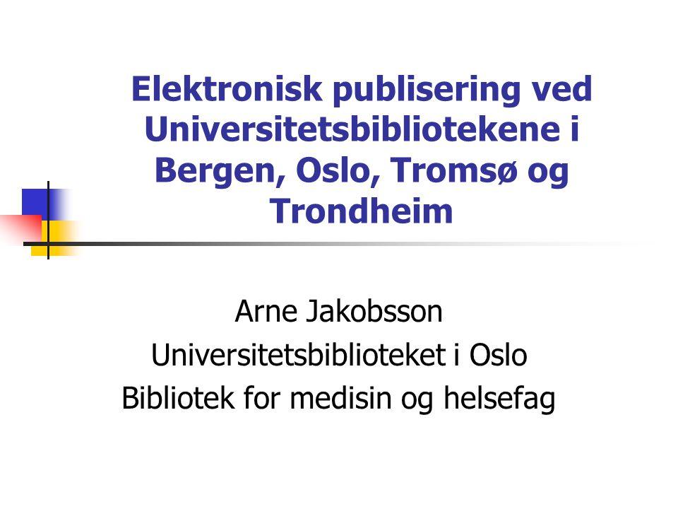 Elektronisk publisering ved Universitetsbibliotekene i Bergen, Oslo, Tromsø og Trondheim Arne Jakobsson Universitetsbiblioteket i Oslo Bibliotek for medisin og helsefag