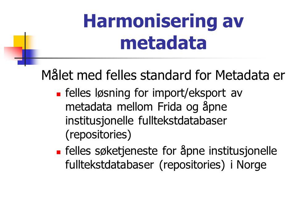 Harmonisering av metadata Målet med felles standard for Metadata er  felles løsning for import/eksport av metadata mellom Frida og åpne institusjonelle fulltekstdatabaser (repositories)  felles søketjeneste for åpne institusjonelle fulltekstdatabaser (repositories) i Norge