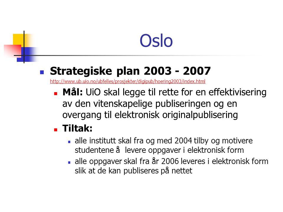 Oslo  Strategiske plan 2003 - 2007 http://www.ub.uio.no/ubfelles/prosjekter/digipub/hoering2003/index.html  Mål: UiO skal legge til rette for en effektivisering av den vitenskapelige publiseringen og en overgang til elektronisk originalpublisering  Tiltak:  alle institutt skal fra og med 2004 tilby og motivere studentene å levere oppgaver i elektronisk form  alle oppgaver skal fra år 2006 leveres i elektronisk form slik at de kan publiseres på nettet